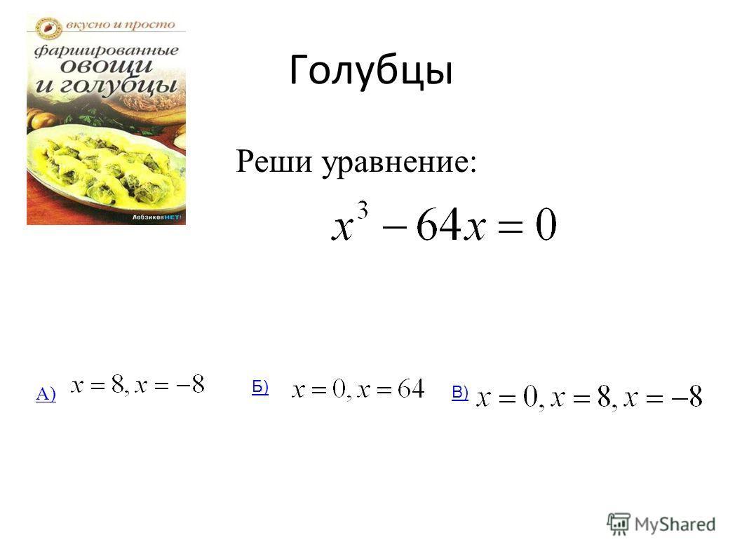 Голубцы Реши уравнение: А) Б) В)