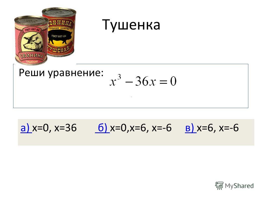 Тушенка Реши уравнение: а) а) х=0, х=36 б) х=0,х=6, х=-6 в) х=6, х=-6 б) в)