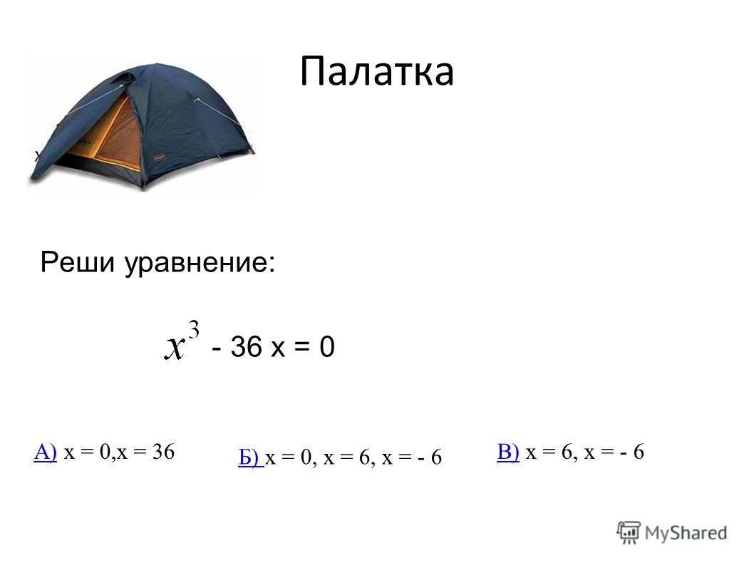 Палатка Реши уравнение: - 36 х = 0 А)А) х = 0,х = 36 Б) Б) х = 0, х = 6, х = - 6 В)В) х = 6, х = - 6