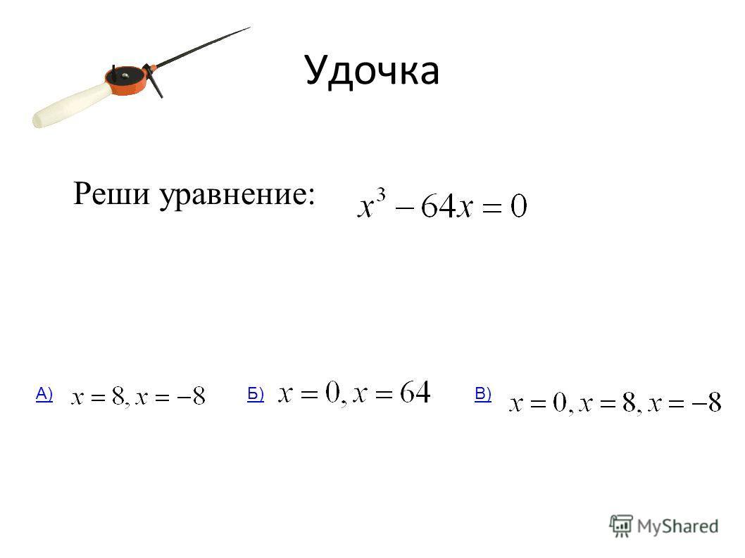 Удочка Реши уравнение: А)Б)В)