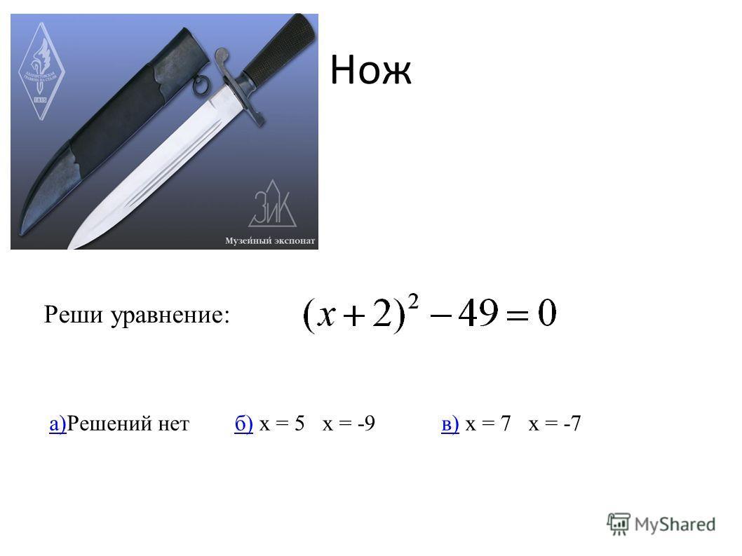 Нож Реши уравнение: а)а)Решений нетб)б) x = 5 x = -9в)в) x = 7 x = -7