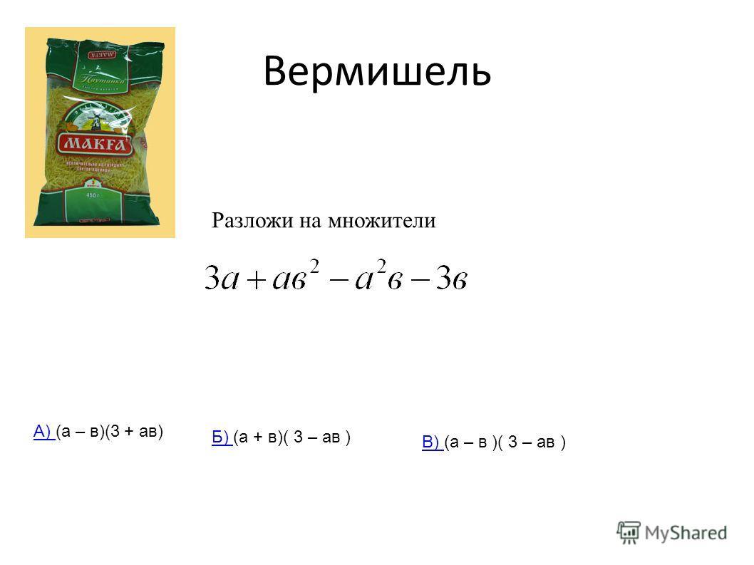 Вермишель Разложи на множители А) А) (а – в)(3 + ав) Б) Б) (а + в)( 3 – ав ) В) В) (а – в )( 3 – ав )