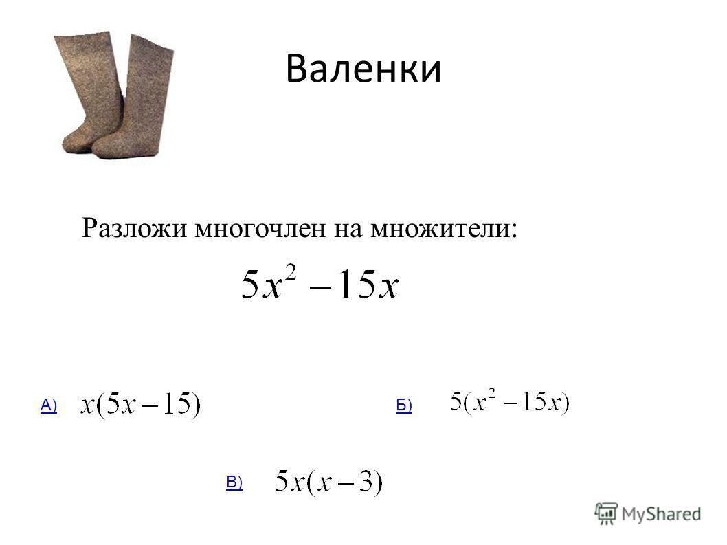 Валенки Разложи многочлен на множители: А)Б) В)