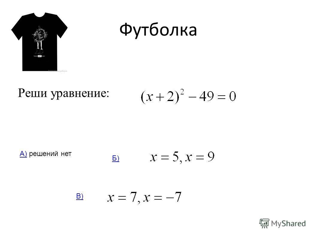 Футболка Реши уравнение: А)А) решений нет Б) В)