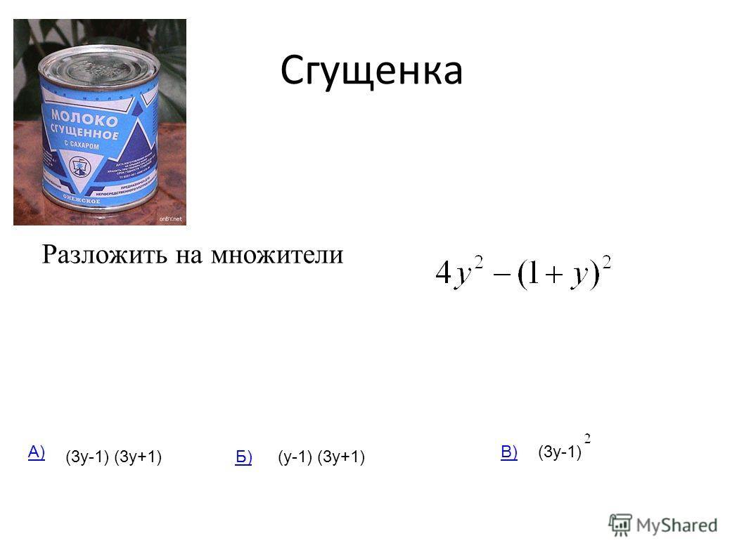 Сгущенка Разложить на множители (3у-1) (3у+1)(у-1) (3у+1) (3у-1)А) Б) В)