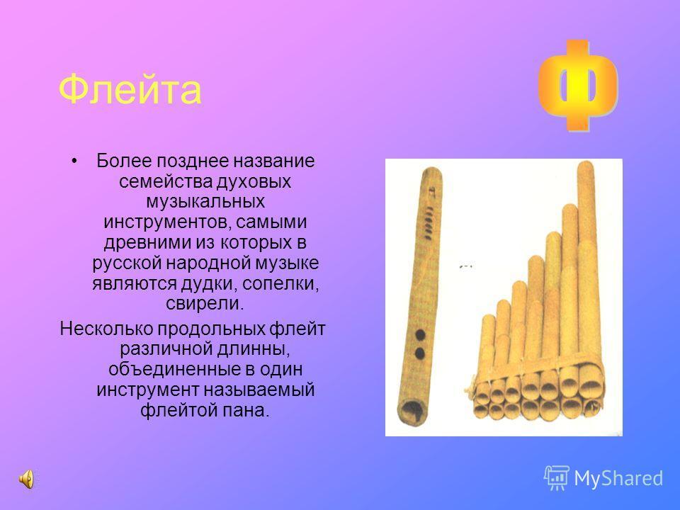 Флейта Более позднее название семейства духовых музыкальных инструментов, самыми древними из которых в русской народной музыке являются дудки, сопелки, свирели. Несколько продольных флейт различной длинны, объединенные в один инструмент называемый фл