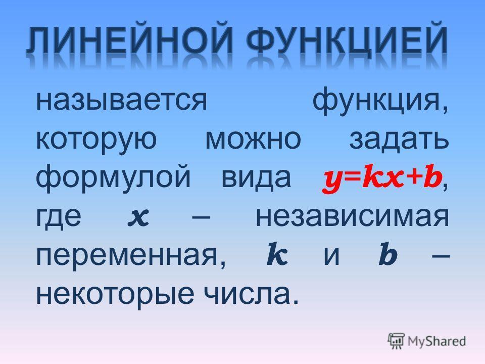 называется функция, которую можно задать формулой вида y=kx+b, где x – независимая переменная, k и b – некоторые числа.