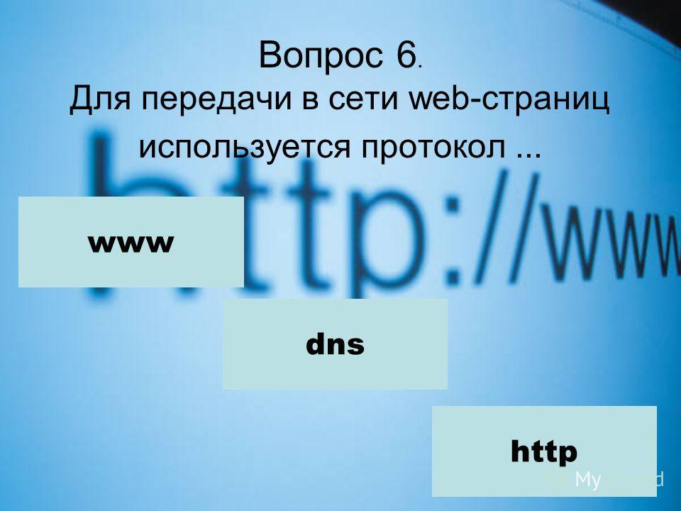 Вопрос 6. Для передачи в сети web-страниц используется протокол... www dns http