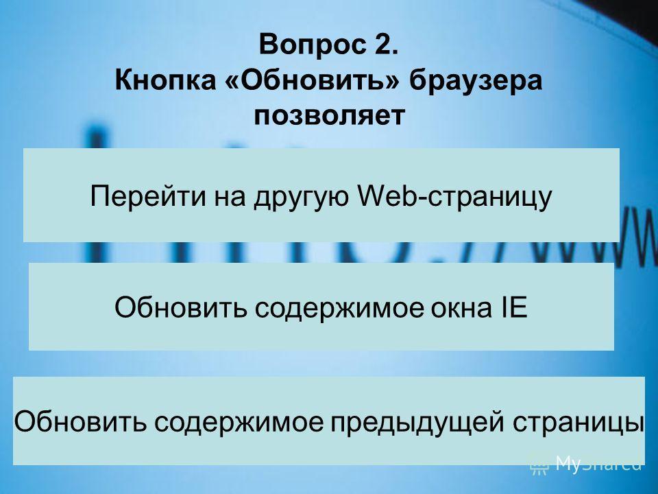 Вопрос 2. Кнопка «Обновить» браузера позволяет Перейти на другую Web-страницу Обновить содержимое окна IE Обновить содержимое предыдущей страницы