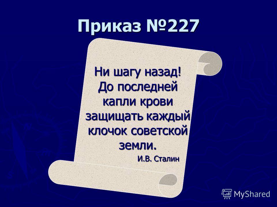 Приказ 227 Ни шагу назад! До последней капли крови защищать каждый клочок советской земли. И.В. Сталин