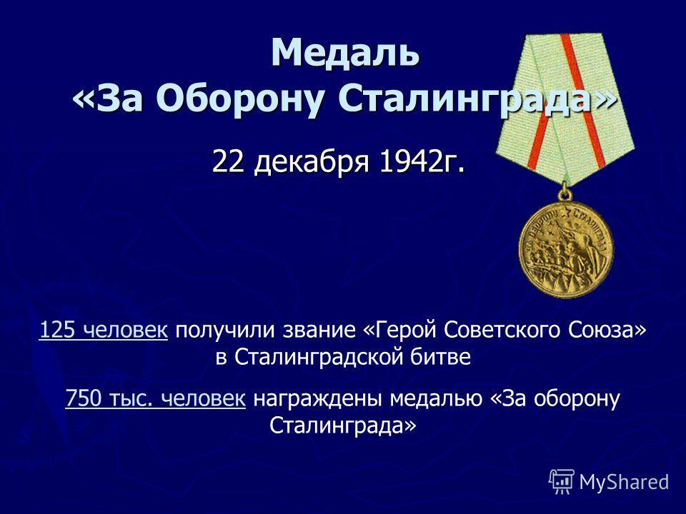 Медаль «За Оборону Сталинграда» 22 декабря 1942г. 125 человек получили звание «Герой Советского Союза» в Сталинградской битве 750 тыс. человек награждены медалью «За оборону Сталинграда»