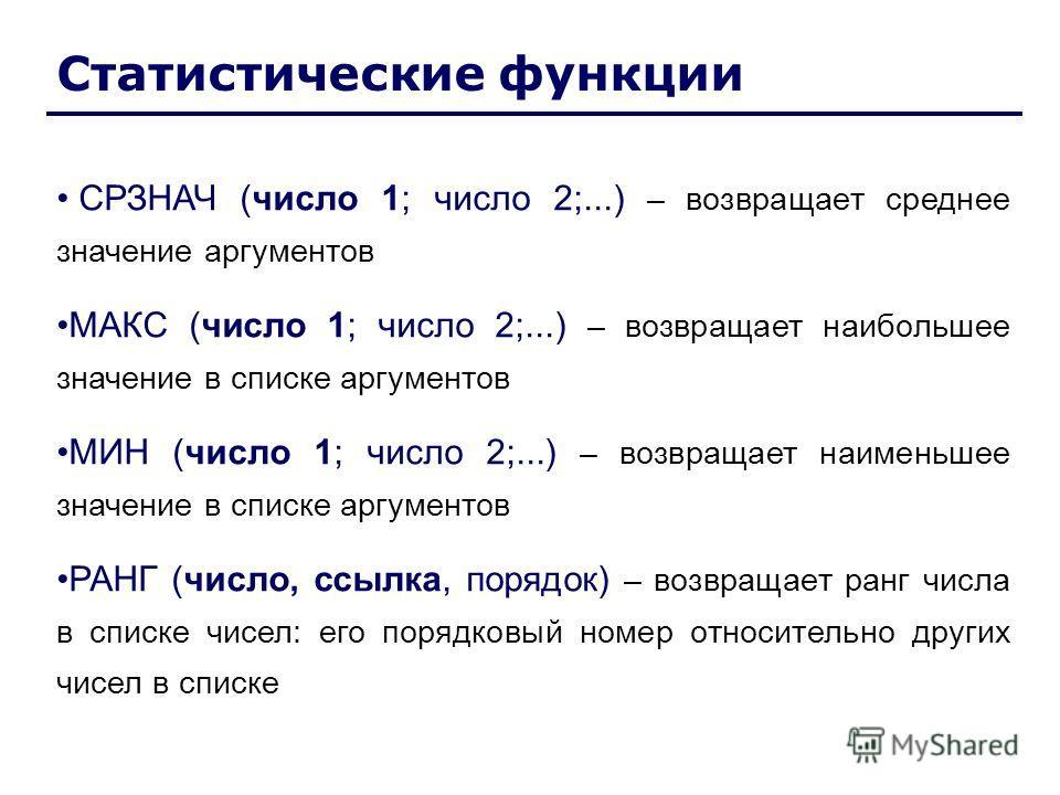 Статистические функции СРЗНАЧ (число 1; число 2;...) – возвращает среднее значение аргументов МАКС (число 1; число 2;...) – возвращает наибольшее значение в списке аргументов МИН (число 1; число 2;...) – возвращает наименьшее значение в списке аргуме