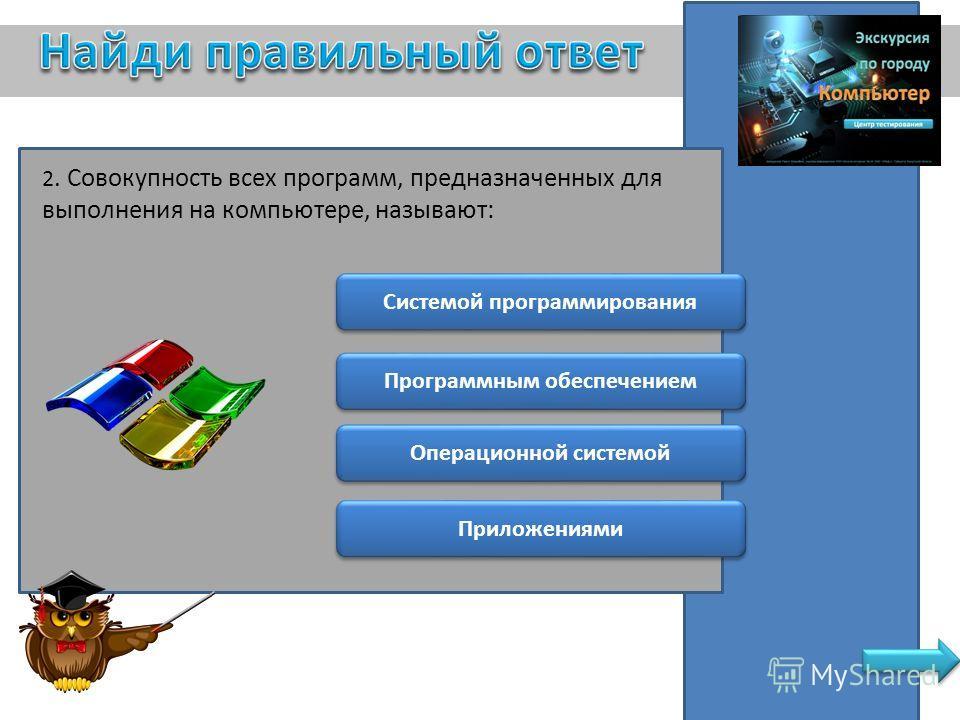 2. Совокупность всех программ, предназначенных для выполнения на компьютере, называют: Системой программирования Операционной системой Программным обеспечением Приложениями