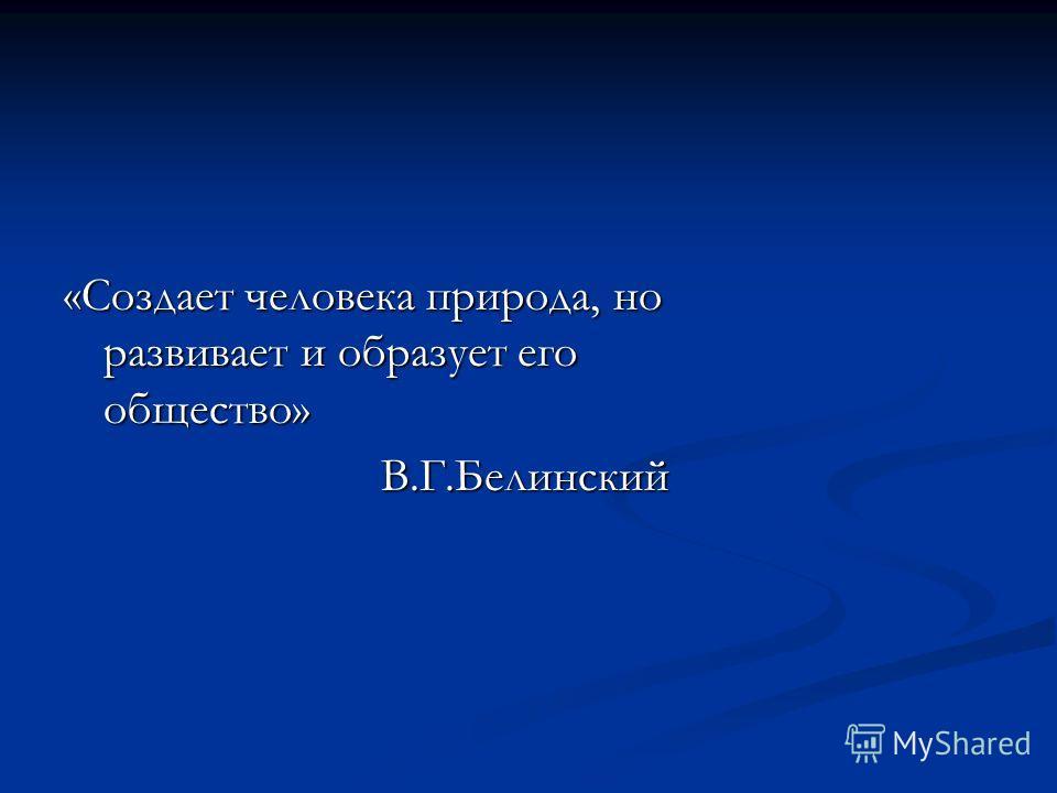 «Создает человека природа, но развивает и образует его общество» В.Г.Белинский В.Г.Белинский