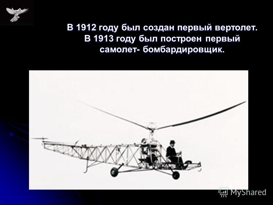 В 1912 году был создан первый вертолет. В 1913 году был построен первый самолет- бомбардировщик.