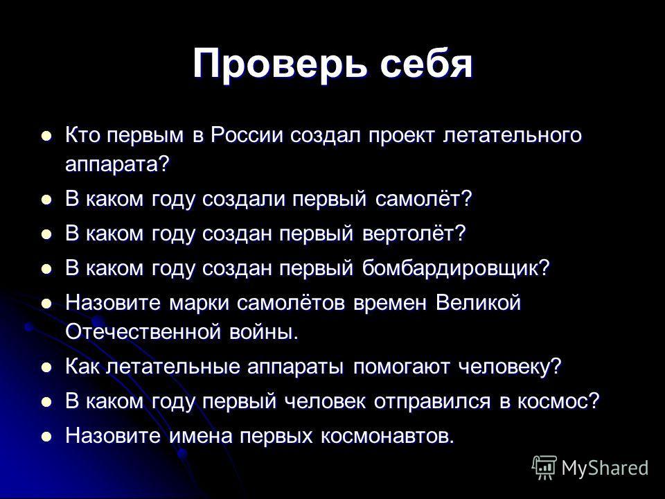 Проверь себя Кто первым в России создал проект летательного аппарата? Кто первым в России создал проект летательного аппарата? В каком году создали первый самолёт? В каком году создали первый самолёт? В каком году создан первый вертолёт? В каком году