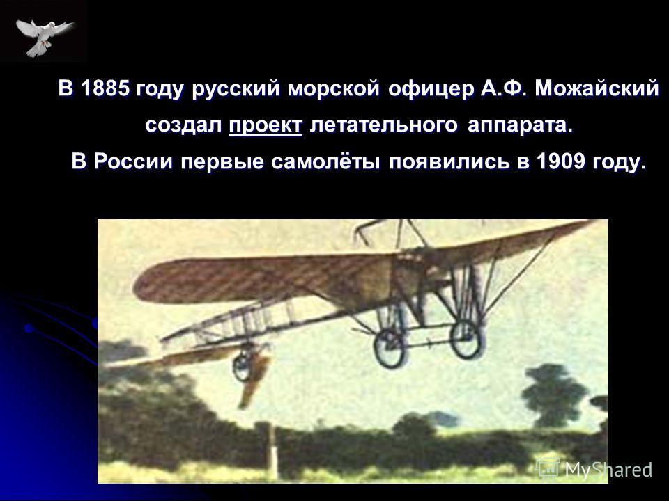 В 1885 году русский морской офицер А.Ф. Можайский создал проект летательного аппарата. В России первые самолёты появились в 1909 году.