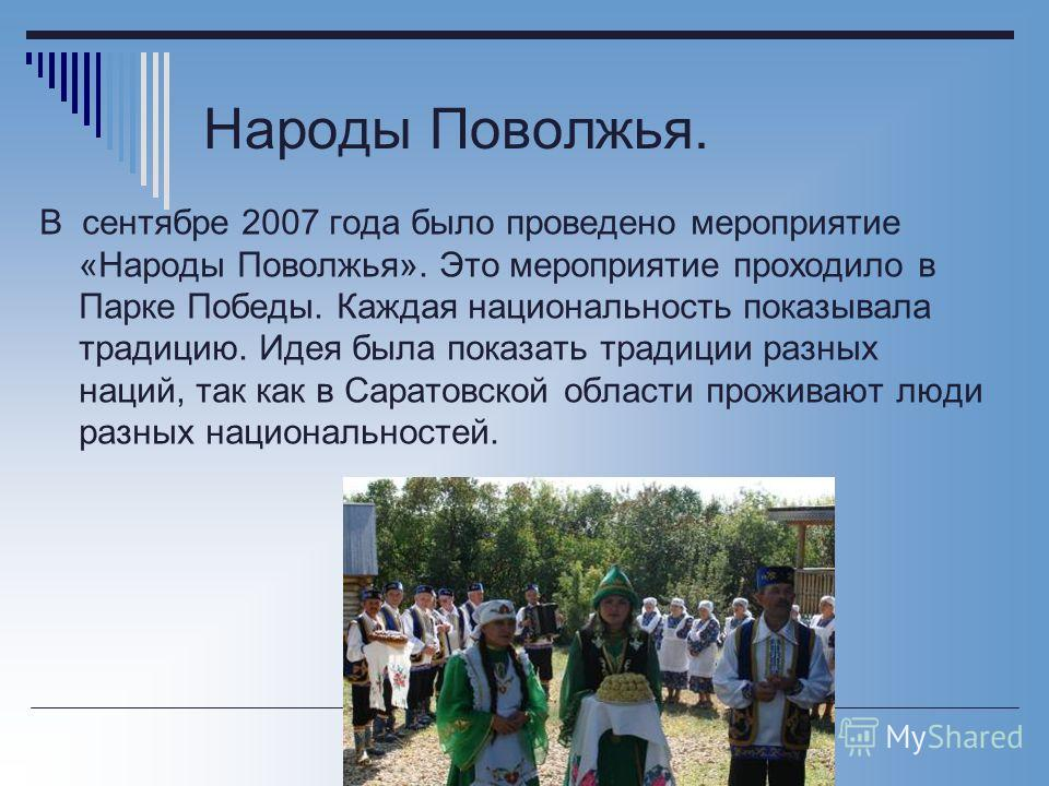 Народы Поволжья. В сентябре 2007 года было проведено мероприятие «Народы Поволжья». Это мероприятие проходило в Парке Победы. Каждая национальность показывала традицию. Идея была показать традиции разных наций, так как в Саратовской области проживают