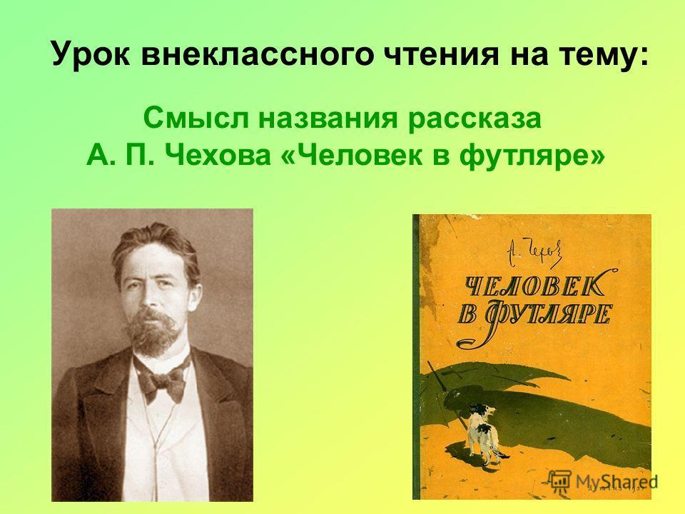 Урок внеклассного чтения на тему: Смысл названия рассказа А. П. Чехова «Человек в футляре»
