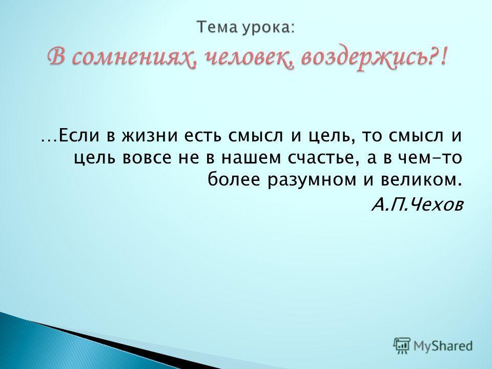 …Если в жизни есть смысл и цель, то смысл и цель вовсе не в нашем счастье, а в чем-то более разумном и великом. А.П.Чехов
