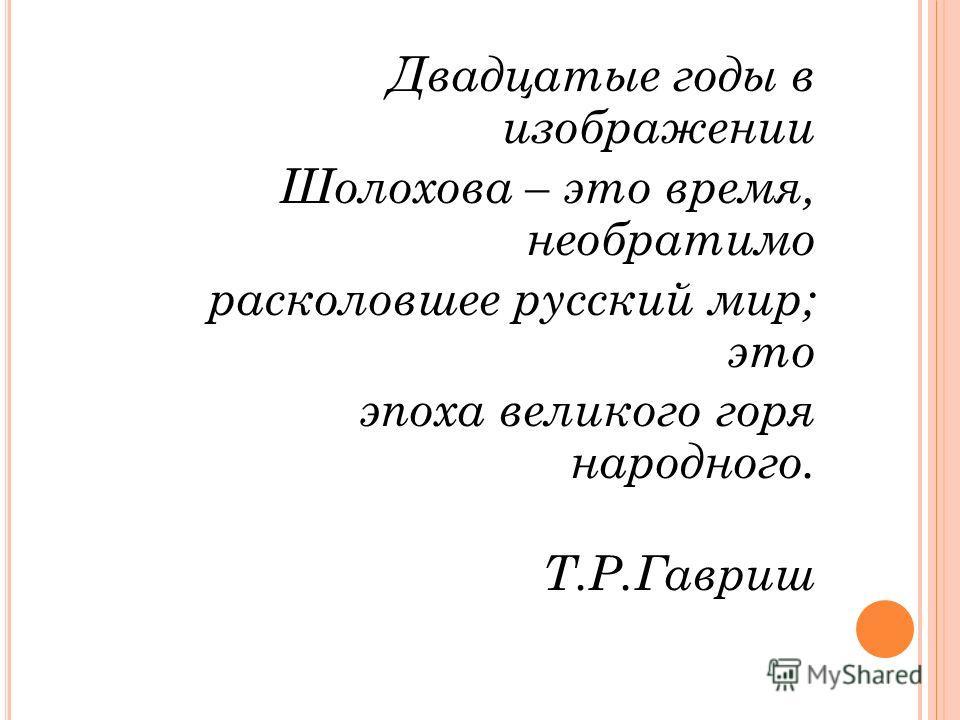 Двадцатые годы в изображении Шолохова – это время, необратимо расколовшее русский мир; это эпоха великого горя народного. Т.Р.Гавриш