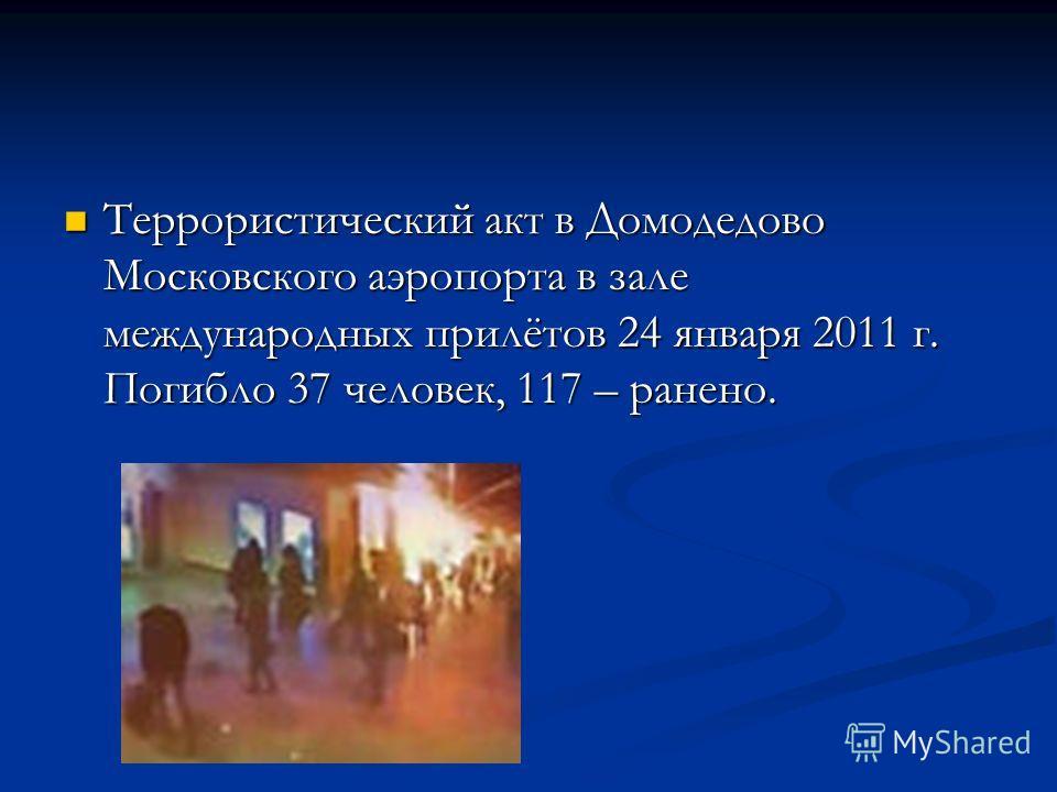 Террористический акт в Домодедово Московского аэропорта в зале международных прилётов 24 января 2011 г. Погибло 37 человек, 117 – ранено. Террористический акт в Домодедово Московского аэропорта в зале международных прилётов 24 января 2011 г. Погибло