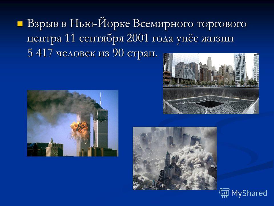 Взрыв в Нью-Йорке Всемирного торгового центра 11 сентября 2001 года унёс жизни 5 417 человек из 90 стран. Взрыв в Нью-Йорке Всемирного торгового центра 11 сентября 2001 года унёс жизни 5 417 человек из 90 стран.