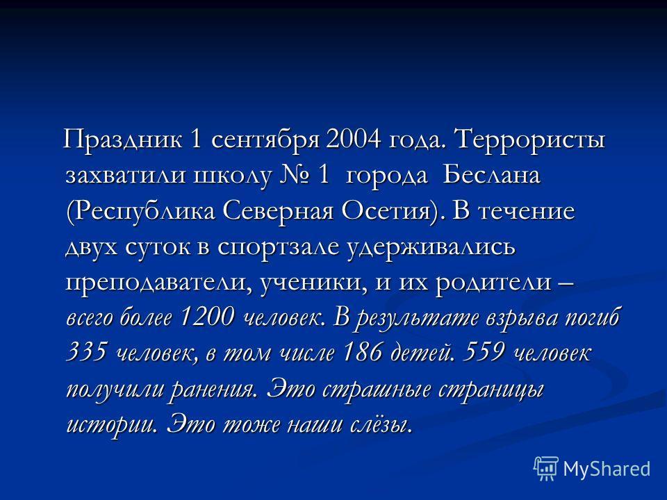 Праздник 1 сентября 2004 года. Террористы захватили школу 1 города Беслана (Республика Северная Осетия). В течение двух суток в спортзале удерживались преподаватели, ученики, и их родители – всего более 1200 человек. В результате взрыва погиб 335 чел