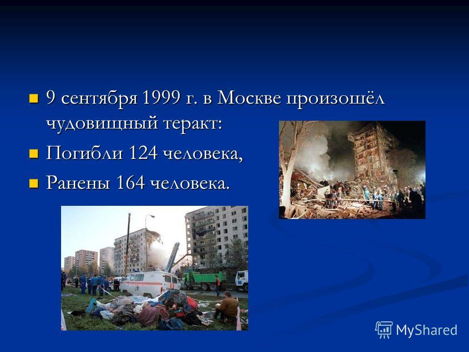 9 сентября 1999 г. в Москве произошёл чудовищный теракт: 9 сентября 1999 г. в Москве произошёл чудовищный теракт: Погибли 124 человека, Погибли 124 человека, Ранены 164 человека. Ранены 164 человека.