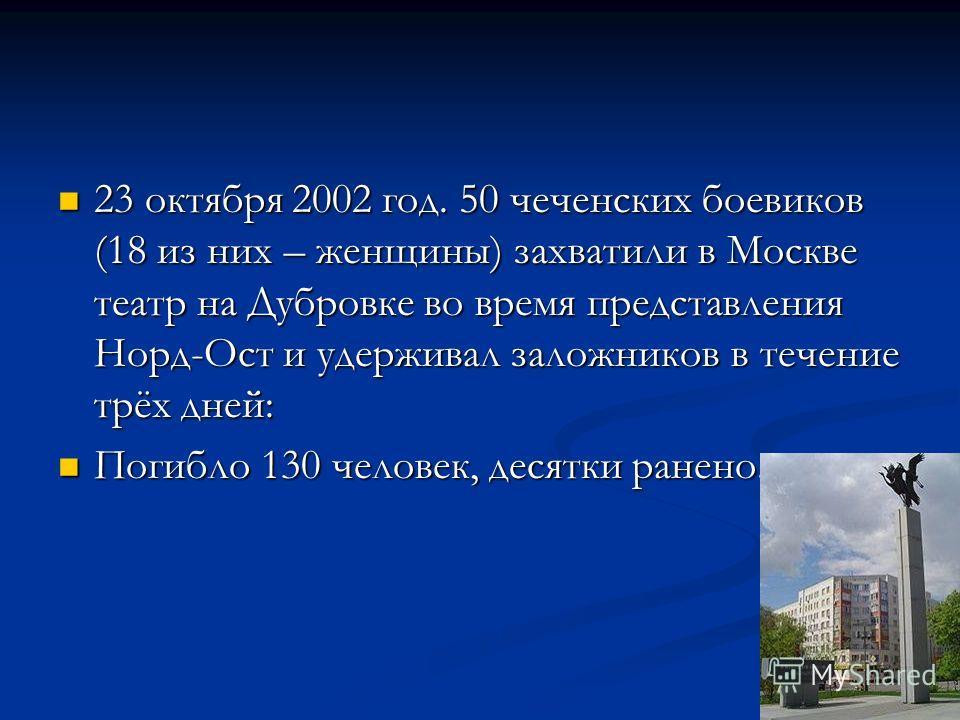 23 октября 2002 год. 50 чеченских боевиков (18 из них – женщины) захватили в Москве театр на Дубровке во время представления Норд-Ост и удерживал заложников в течение трёх дней: 23 октября 2002 год. 50 чеченских боевиков (18 из них – женщины) захвати