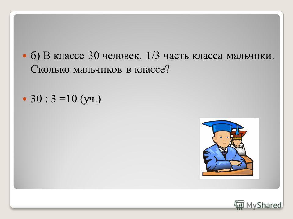 б) В классе 30 человек. 1/3 часть класса мальчики. Сколько мальчиков в классе? 30 : 3 =10 (уч.)