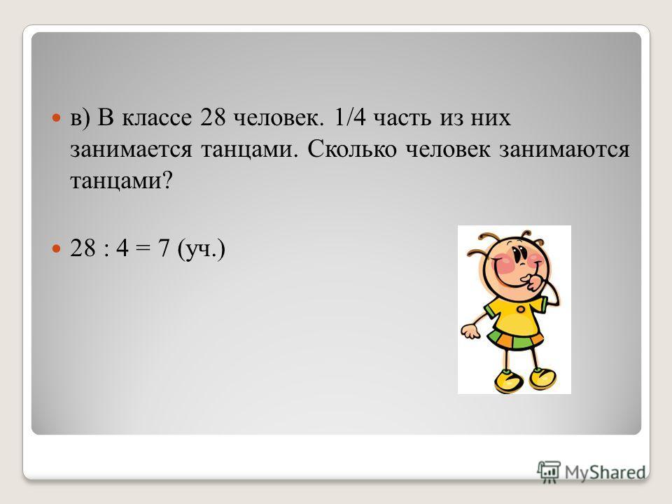 в) В классе 28 человек. 1/4 часть из них занимается танцами. Сколько человек занимаются танцами? 28 : 4 = 7 (уч.)