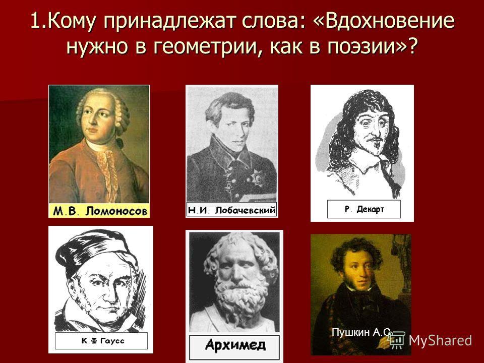 1.Кому принадлежат слова: «Вдохновение нужно в геометрии, как в поэзии»? : Пушкин А.С