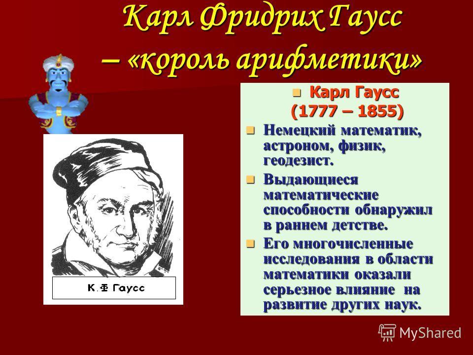 Карл Фридрих Гаусс – «король арифметики» Карл Гаусс (1777 – 1855) Немецкий математик, астроном, физик, геодезист. Выдающиеся математические способности обнаружил в раннем детстве. Его многочисленные исследования в области математики оказали серьезное
