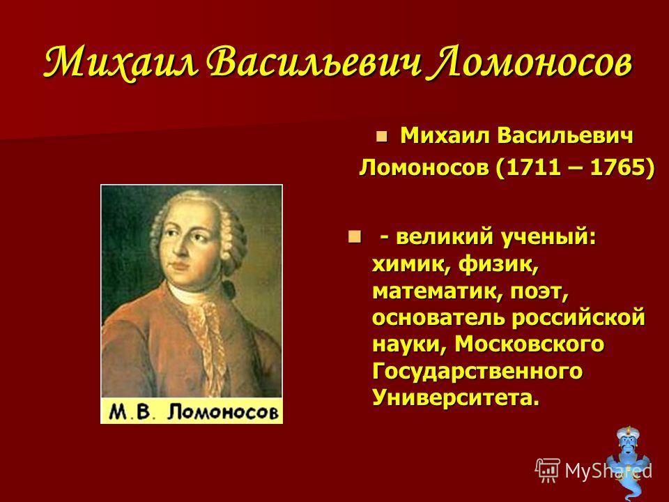 Михаил Васильевич Ломоносов Михаил Васильевич Ломоносов (1711 – 1765) - - великий ученый: химик, физик, математик, поэт, основатель российской науки, Московского Государственного Университета.