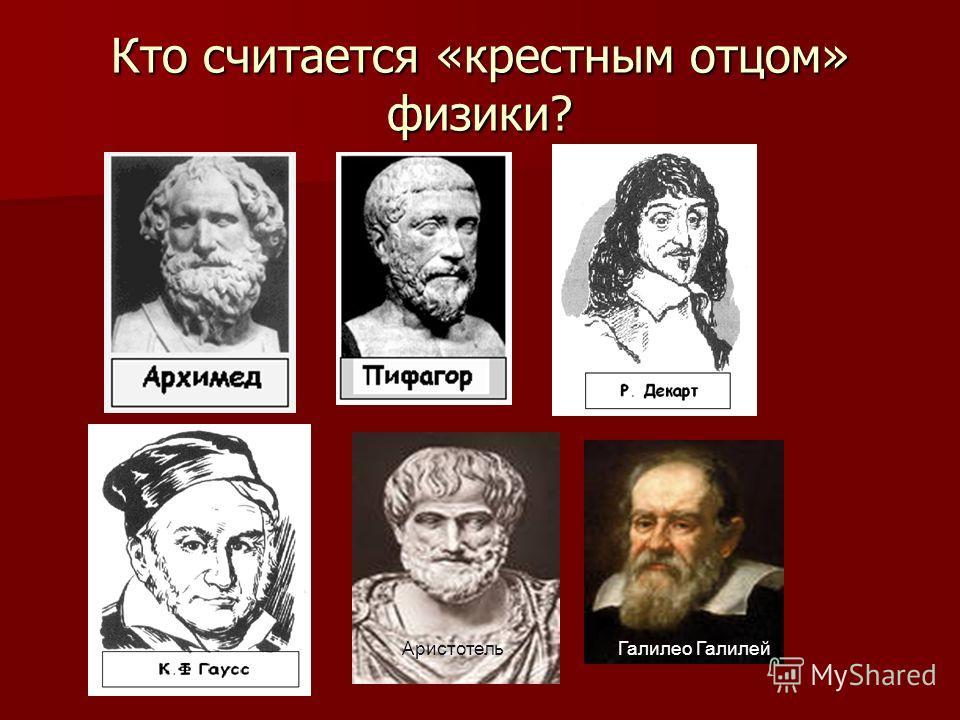 Кто считается «крестным отцом» физики? Галилео ГалилейАристотель