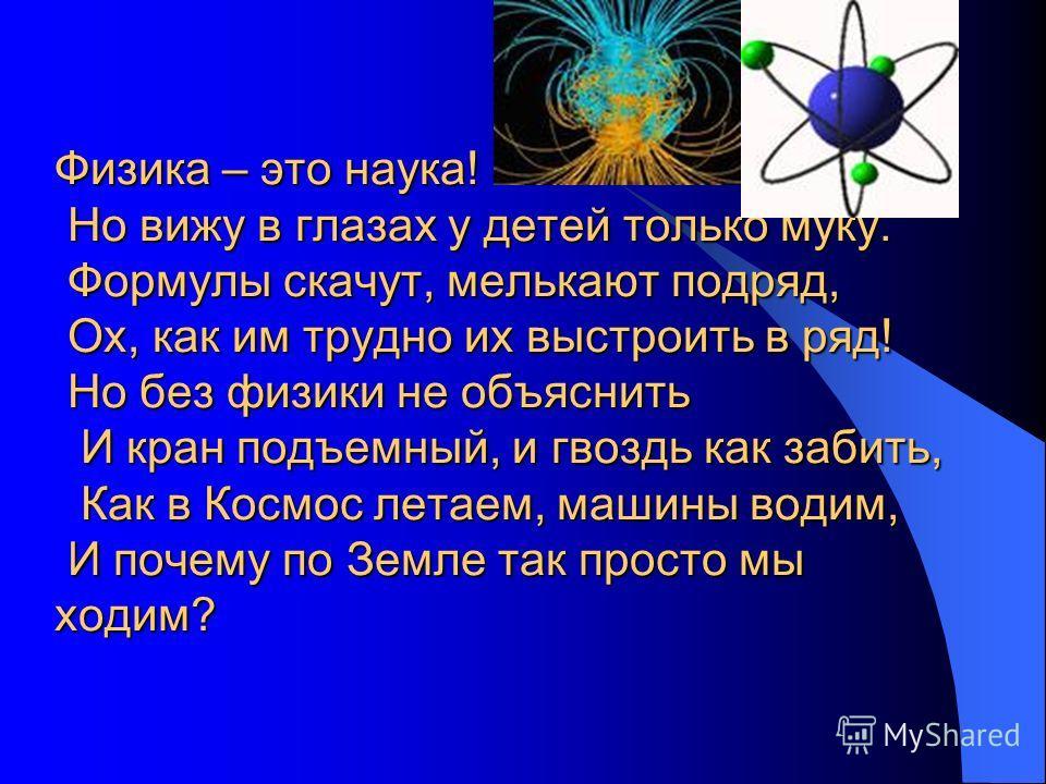 Физика – это наука! Но вижу в глазах у детей только муку. Формулы скачут, мелькают подряд, Ох, как им трудно их выстроить в ряд! Но без физики не объяснить И кран подъемный, и гвоздь как забить, Как в Космос летаем, машины водим, И почему по Земле та