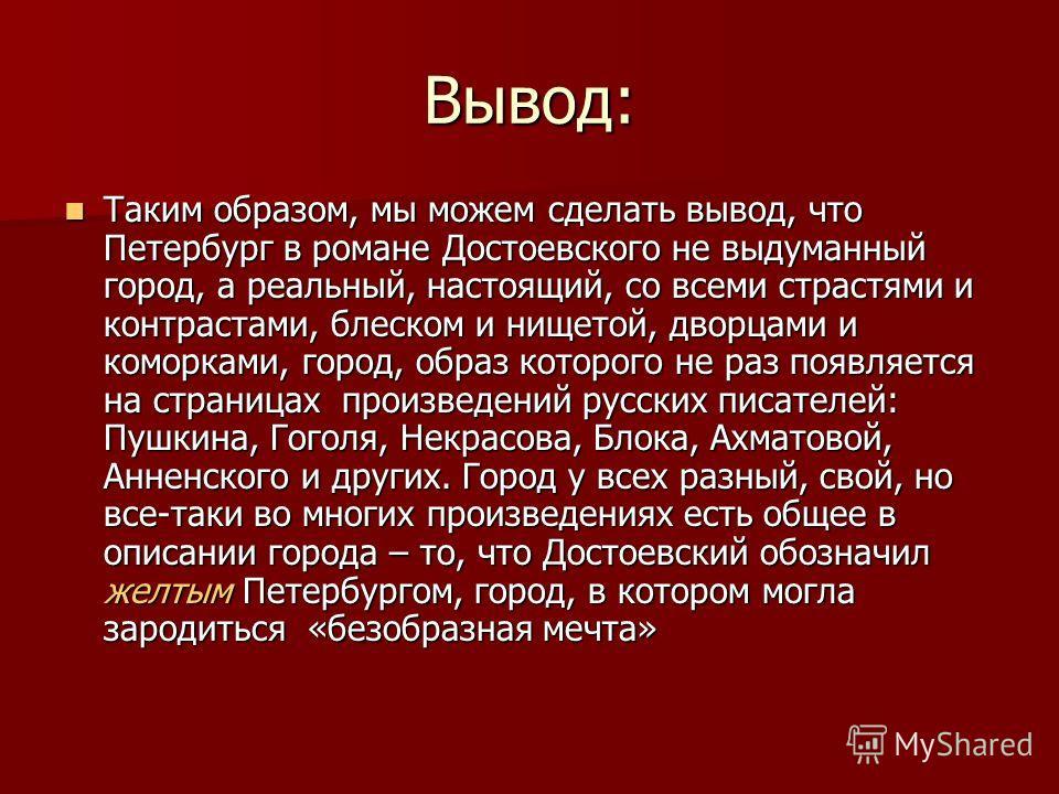 Вывод: Таким образом, мы можем сделать вывод, что Петербург в романе Достоевского не выдуманный город, а реальный, настоящий, со всеми страстями и контрастами, блеском и нищетой, дворцами и коморками, город, образ которого не раз появляется на страни