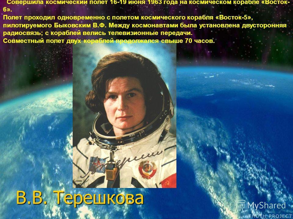 В.В. Терешкова Совершила космический полет 16-19 июня 1963 года на космическом корабле «Восток- 6». Полет проходил одновременно с полетом космического корабля «Восток-5», пилотируемого Быковским В.Ф. Между космонавтами была установлена двусторонняя р