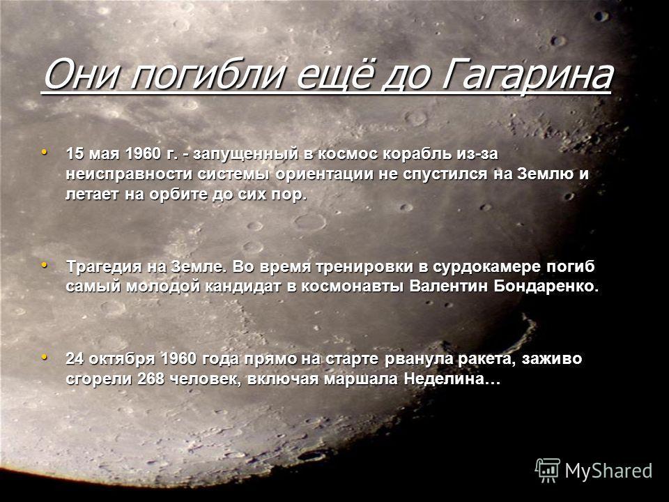Они погибли ещё до Гагарина 15 мая 1960 г. - запущенный в космос корабль из-за неисправности системы ориентации не спустился на Землю и летает на орбите до сих пор. 15 мая 1960 г. - запущенный в космос корабль из-за неисправности системы ориентации н