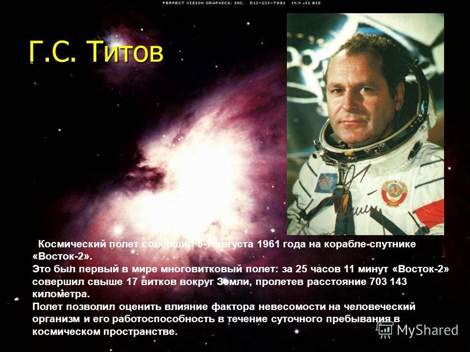 Г.С. Титов Космический полет совершил 6-7 августа 1961 года нa корабле-спутнике «Восток-2». Это был первый в мире многовитковый полет: за 25 часов 11 минут «Восток-2» совершил свыше 17 витков вокруг Земли, пролетев расстояние 703 143 километра. Полет