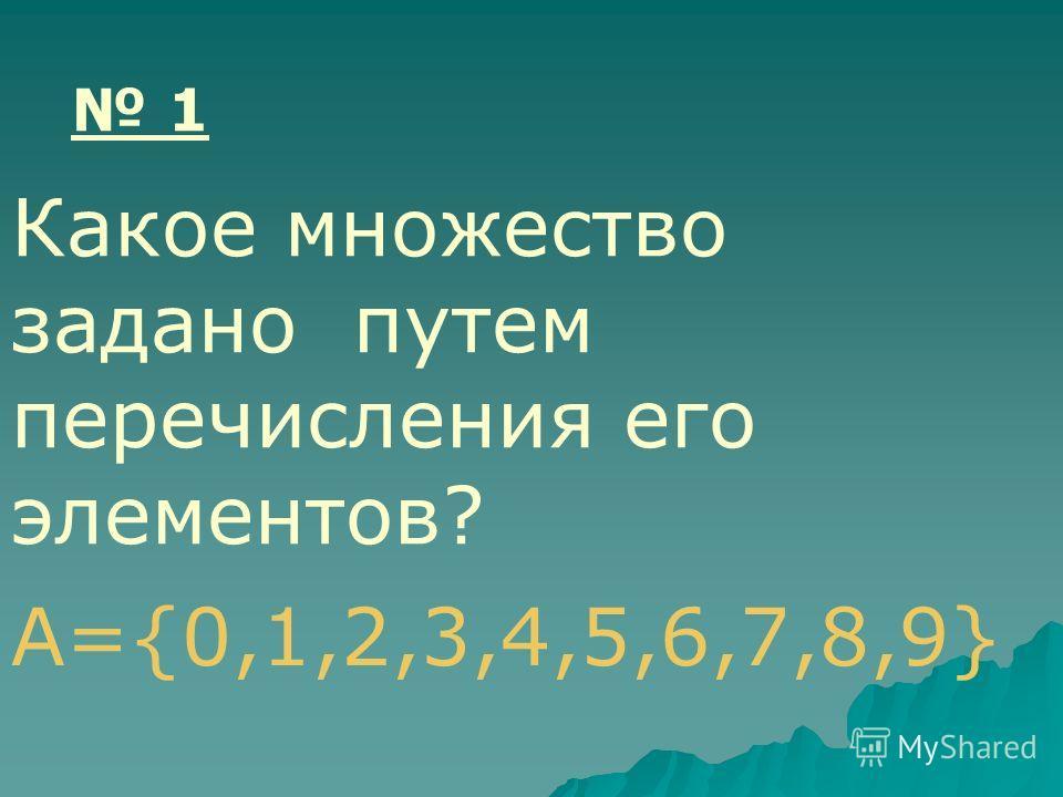 А={0,1,2,3,4,5,6,7,8,9} 1 Какое множество задано путем перечисления его элементов?