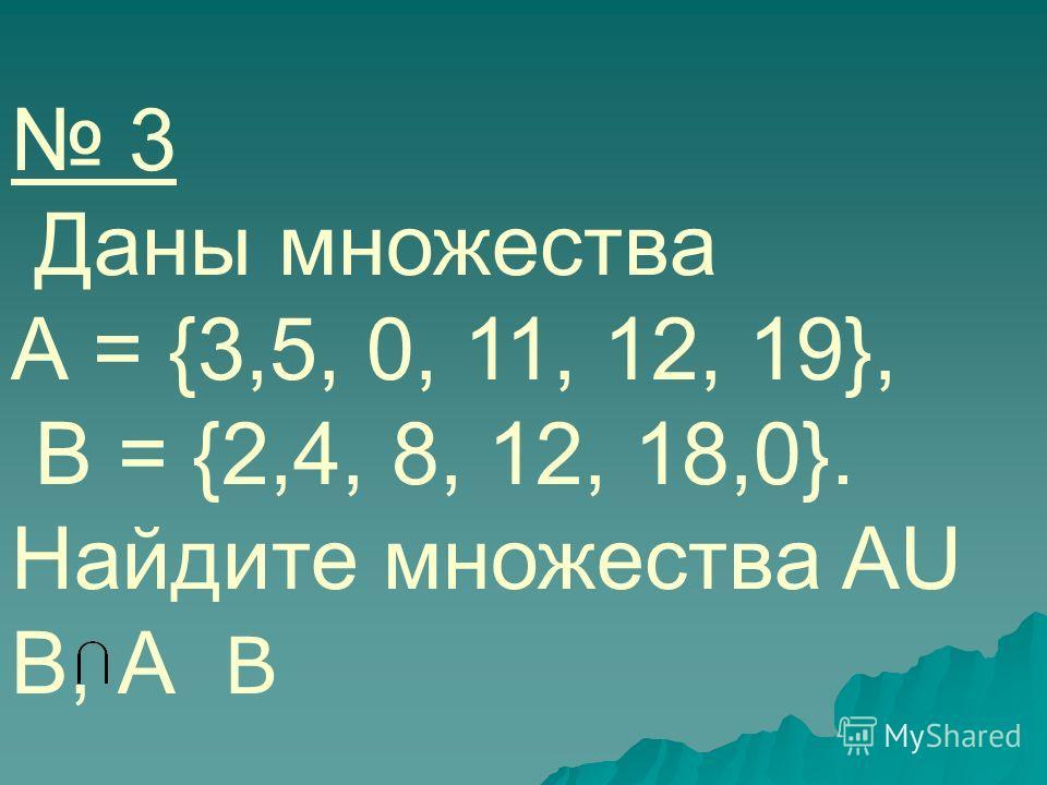 3 Даны множества А = {3,5, 0, 11, 12, 19}, В = {2,4, 8, 12, 18,0}. Найдите множества AU В, А В