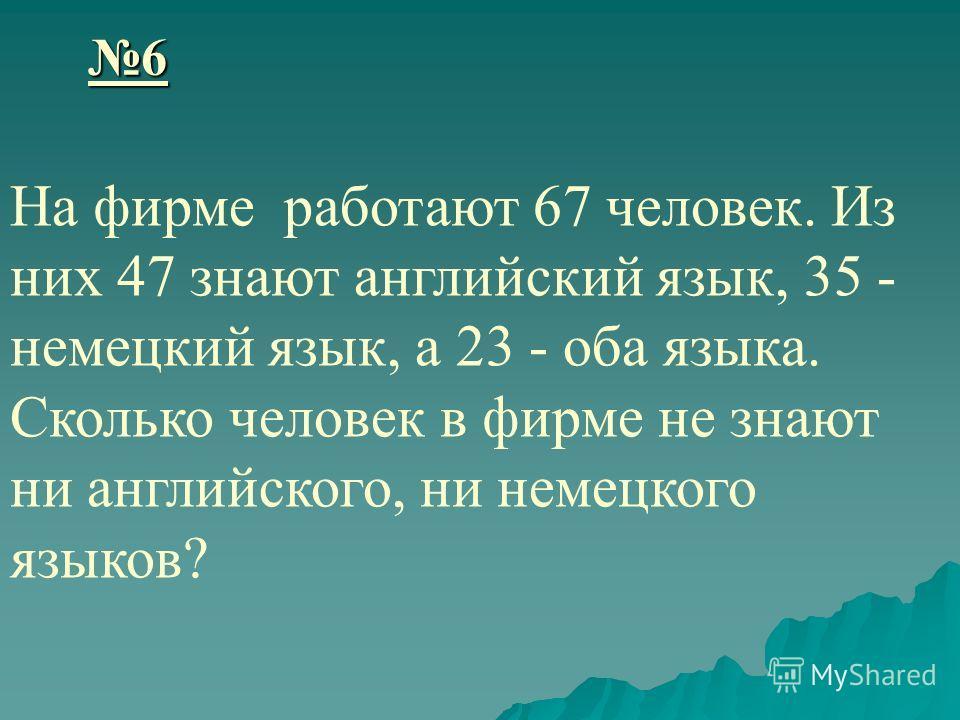 6 На фирме работают 67 человек. Из них 47 знают английский язык, 35 - немецкий язык, а 23 - оба языка. Сколько человек в фирме не знают ни английского, ни немецкого языков?