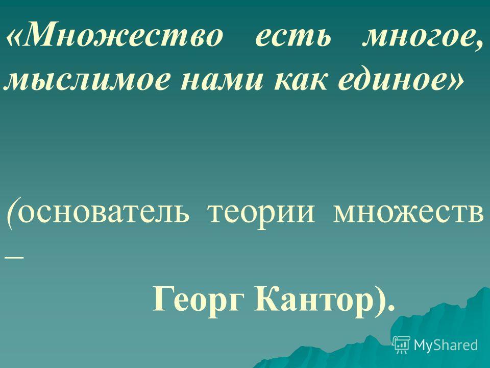 «Множество есть многое, мыслимое нами как единое» (основатель теории множеств – Георг Кантор).