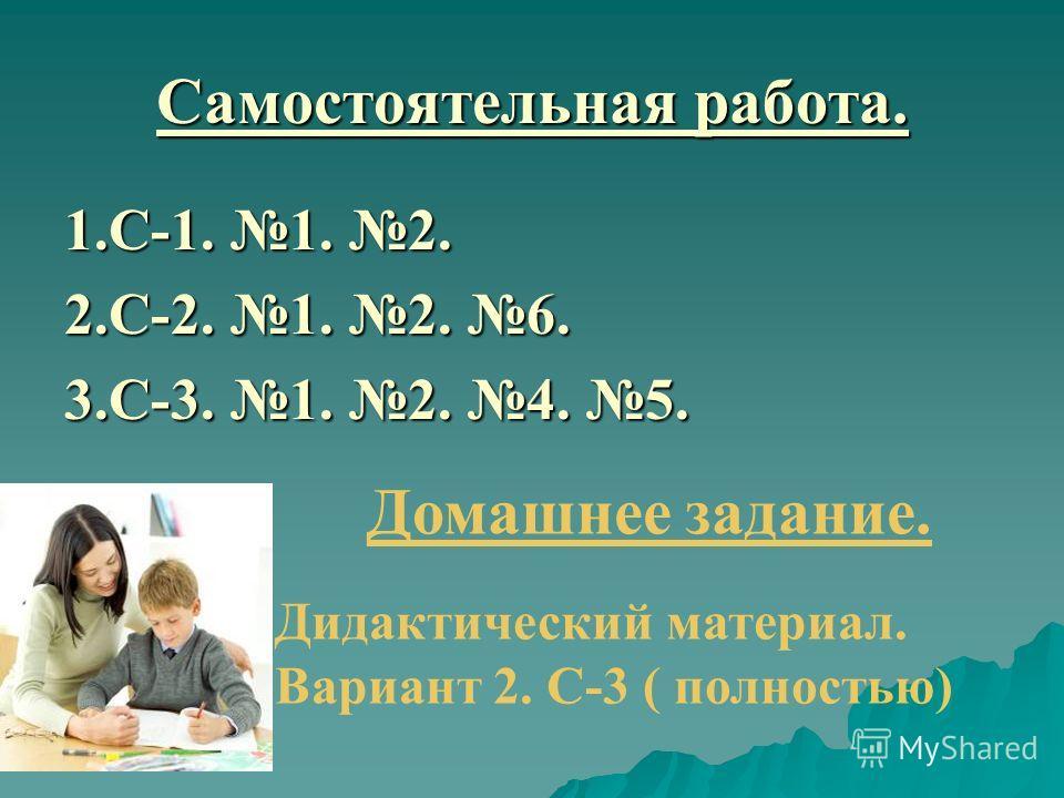 Самостоятельная работа. 1.С-1. 1. 2. 2.С-2. 1. 2. 6. 3.С-3. 1. 2. 4. 5. Домашнее задание. Дидактический материал. Вариант 2. С-3 ( полностью)