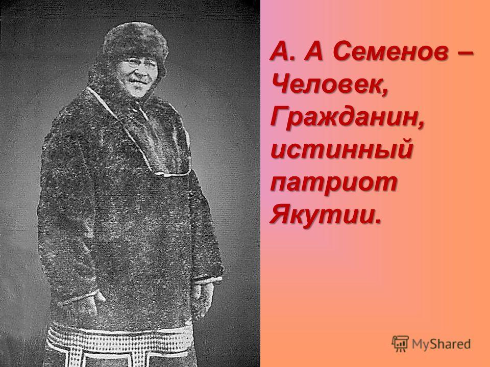 А. А Семенов – Человек, Гражданин, истинный патриот Якутии. А. А Семенов – Человек, Гражданин, истинный патриот Якутии.