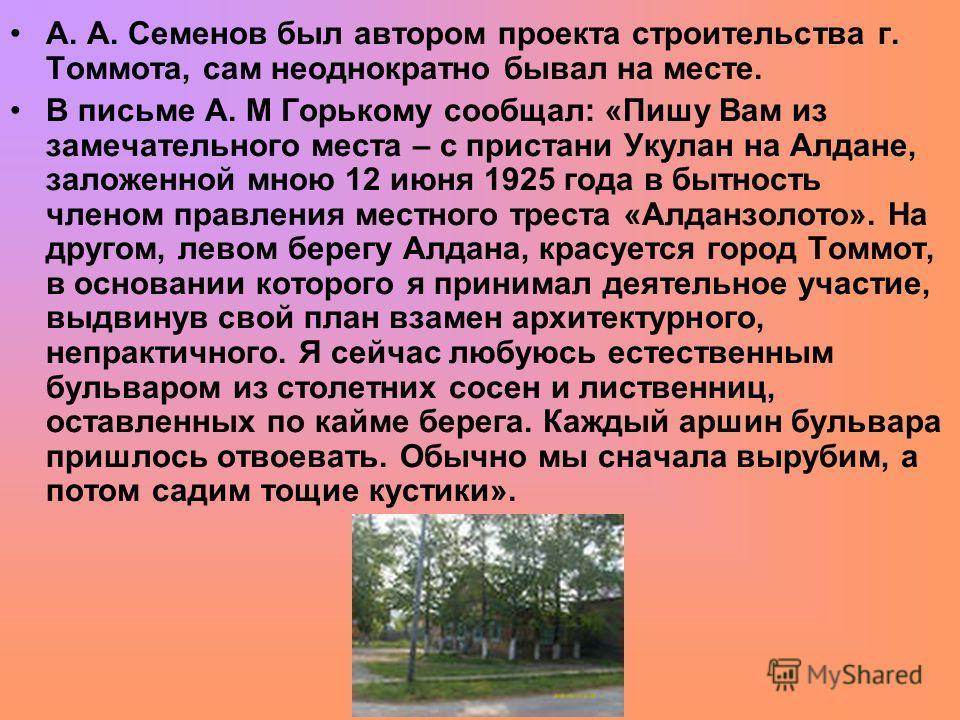 А. А. Семенов был автором проекта строительства г. Томмота, сам неоднократно бывал на месте. В письме А. М Горькому сообщал: «Пишу Вам из замечательного места – с пристани Укулан на Алдане, заложенной мною 12 июня 1925 года в бытность членом правлени