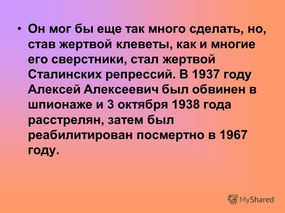 Он мог бы еще так много сделать, но, став жертвой клеветы, как и многие его сверстники, стал жертвой Сталинских репрессий. В 1937 году Алексей Алексеевич был обвинен в шпионаже и 3 октября 1938 года расстрелян, затем был реабилитирован посмертно в 19