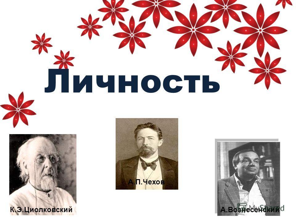 Личность К.Э.Циолковский А.П.Чехов А.Вознесенский